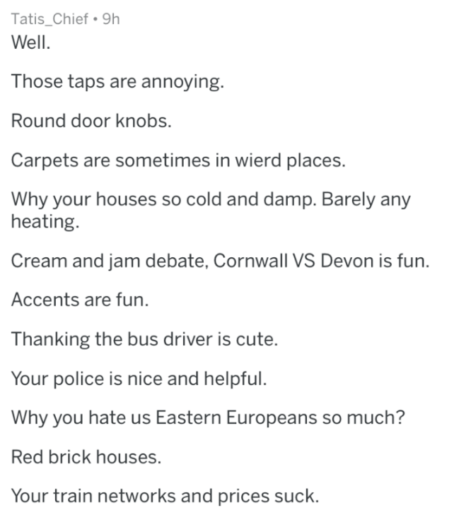 Text - Tatis_Chief 9h Well Those taps are annoying. Round door knobs. Carpets are sometimes in wierd places. Why your houses so cold and damp. Barely any heating. Cream and jam debate, Cornwall VS Devon is fun. Accents are fun. Thanking the bus driver is cute. Your police is nice and helpful. Why you hate us Eastern Europeans so much? Red brick houses. Your train networks and prices suck.