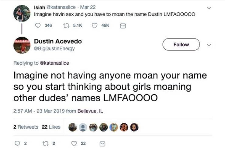 Text - Isiah @katanaslice Mar 22 Imagine havin sex and you have to moan the name Dustin LMFAOOOO0 t 5.1K 346 46K Dustin Acevedo Follow BigDustinEnergy Replying to @katanaslice Imagine not having anyone moan your name so you start thinking about girls moaning other dudes' names LMFAOOO0 2:57 AM - 23 Mar 2019 from Bellevue, IL 2 Retweets 22 Likes t 2 22