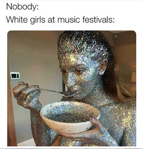 """Coachella memes - caption that reads, """"Nobody: ...; White girls at music festivals: ..."""" above a pic of a girl covered in sparkles and eating out of a bowl of sparkles"""