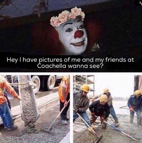 Pennywise in flower crown wanting to show pics from Coachella and getting his sewer cemented shut