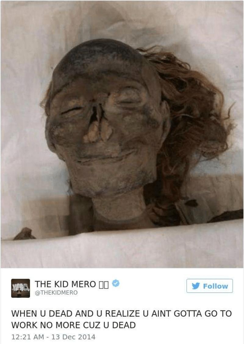 work meme - Head - THE KID MERO I Follow @THEKIDMERO WHEN U DEAD AND U REALIZE U AINT GOTTA GO TO WORK NO MORE CUZ U DEAD 12:21 AM 13 Dec 2014