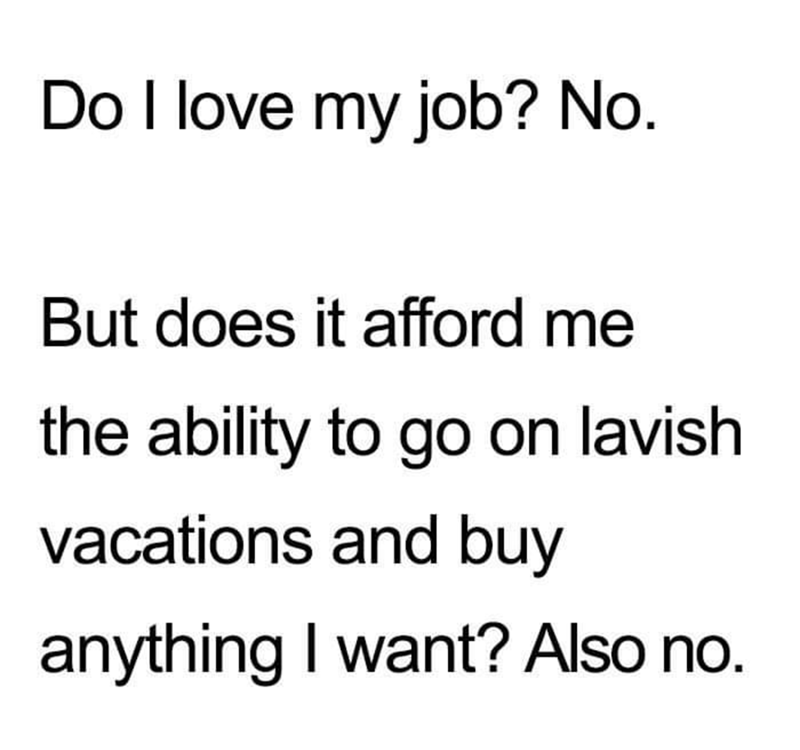 work meme - Text - Do I love my job? No. But does it afford me the ability to go on lavish vacations and buy anything I want? Also no.