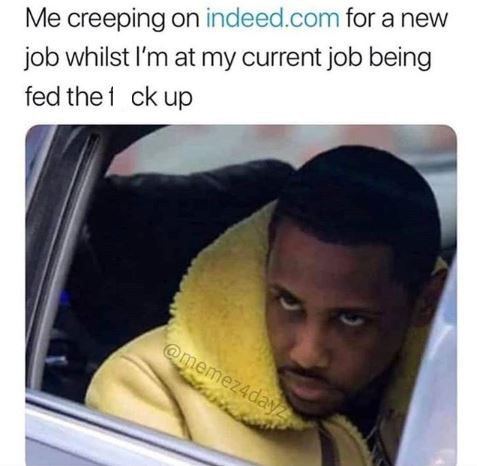 work meme - Text - Me creeping on indeed.com for a new job whilst I'm at my current job being fed the 1 ck up @memez4dayZ