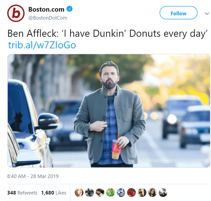 Product - Boston.com b) Follow @BostonDotCom Ben Affleck: '1 have Dunkin' Donuts every day trib.al/w7ZloGo 8:40 AM - 28 Mar 2019 348 Retweets 1,680 Likes
