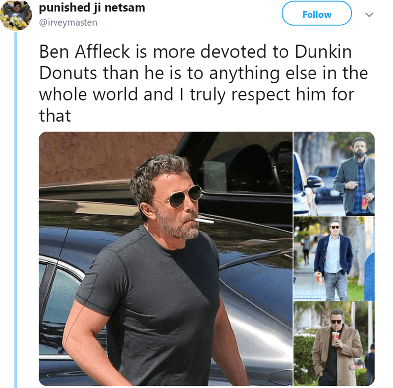 Photo caption - punished ji netsam Follow @irveymasten Ben Affleck is more devoted to Dunkin Donuts than he is to anything else in the whole world and I truly respect him for that