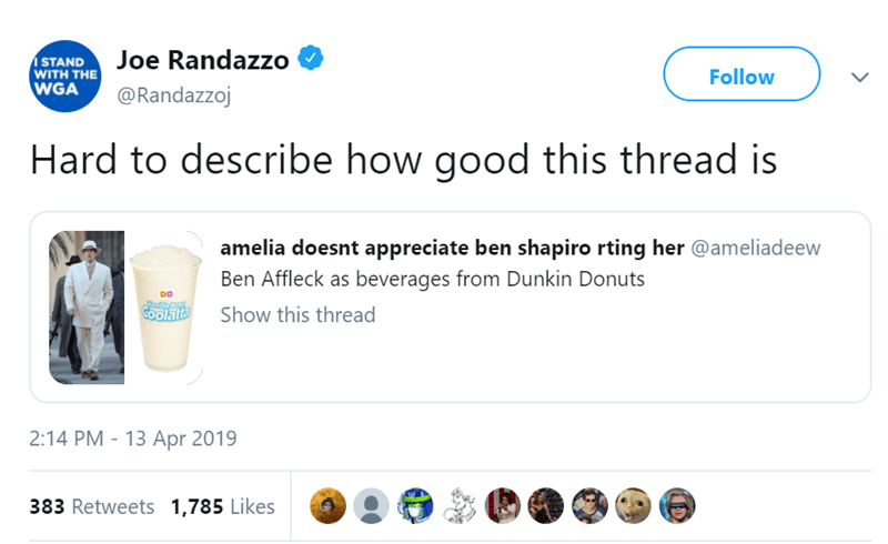 Product - Joe Randazzo STAND WITH THE WGA Follow @Randazzoj Hard to describe how good this thread is amelia doesnt appreciate ben shapiro rting her @ameliadeew Ben Affleck as beverages from Dunkin Donuts DD COolatta Show this thread 2:14 PM - 13 Apr 2019 383 Retweets 1,785 Likes