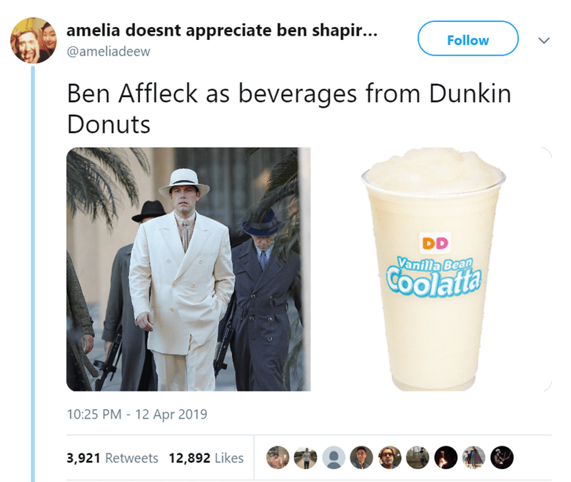 Product - amelia doesnt appreciate ben shapir... Follow @ameliadeew Ben Affleck as beverages from Dunkin Donuts DD Vanilla Bean GOolatta 10:25 PM 12 Apr 2019 - 3,921 Retweets 12,892 Likes