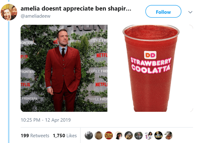Drink - amelia doesnt appreciate ben shapi... Follow @ameliadeew נפי TRIPIE FRI RONTERA DD STRAWBERRY COOLATTA NETFL FLU TRIPLE FRO FRONTER NETFL TFLIX FRONTERA TRIPLE FRO 10:25 PM - 12 Apr 2019 CBM HYPE 199 Retweets 1,750 Likes THEAR Y C