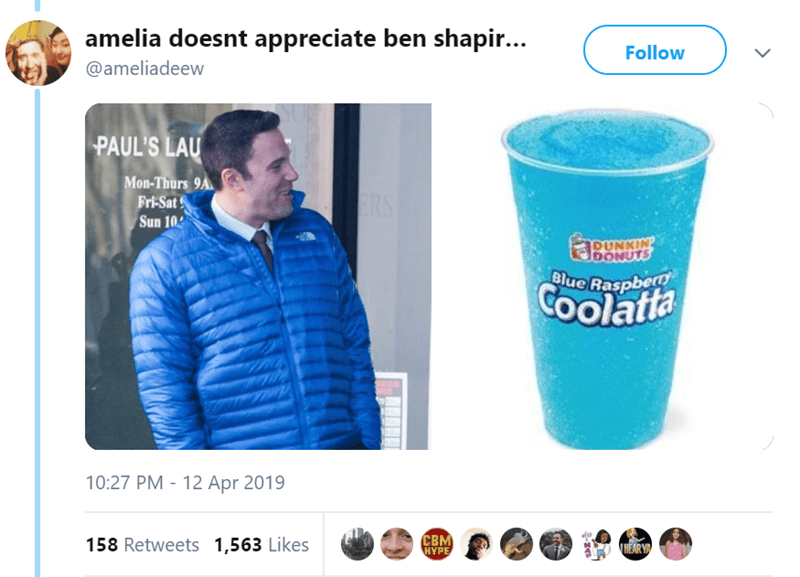 Product - amelia doesnt appreciate ben shapir... Follow @ameliadeew PAUL'S LAU Mon-Thurs 9A Fri-Sat Sun 10 RS pUNKIN DONUTS Blue Raspbert COolatta 10:27 PM -12 Apr 2019 CBM HYPE 158 Retweets 1,563 Likes THEAR Y