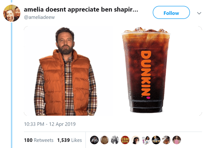 Drink - amelia doesnt appreciate ben shapir... Follow @ameliadeew 10:33 PM 12 Apr 2019 CBM HYPE 180 Retweets 1,539 Likes HEAR YA DUNKIN