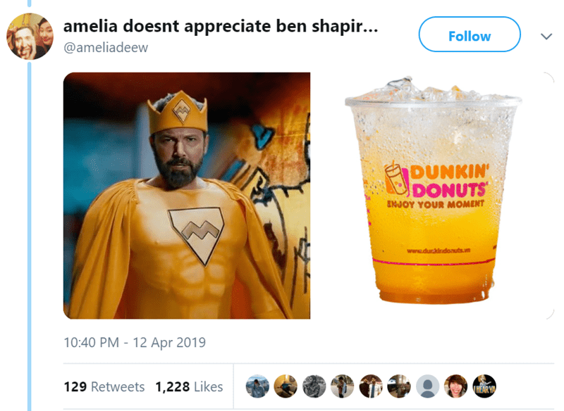 Drink - amelia doesnt appreciate ben shapir... Follow @ameliadeew V DUNKIN' DONUTS ENJOY YOUR MOMENT www.durkindonuts.n 10:40 PM 12 Apr 2019 129 Retweets 1,228 Likes HEAR YA