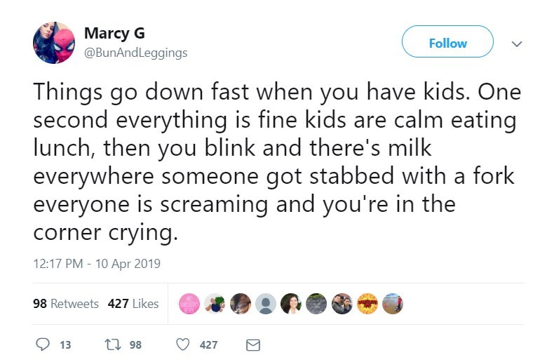 twitter post Things go down fast when you have kids. One second everything is fine kids are calm eating lunch, then you blink and there's milk everywhere someone got stabbed with a fork everyone is screaming and you're in the corner crying.