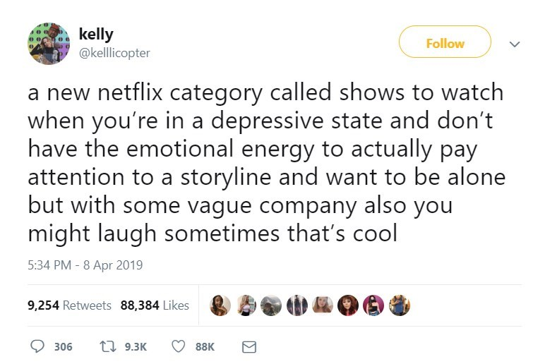 twitter post netflix category called shows to watch when you're in a depressive state and don't have the emotional energy to actually pay attention to a storyline and want to be alone but with some vague company also you might laugh sometimes that's cool
