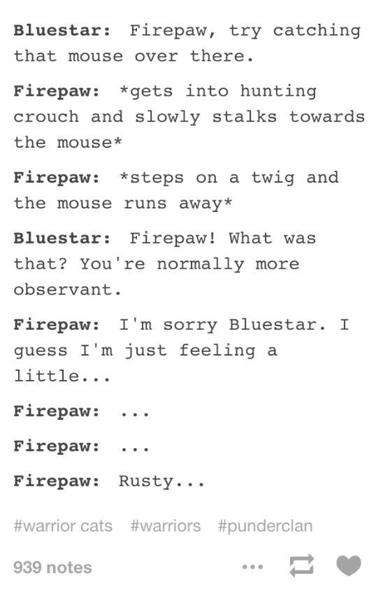 Text - Bluestar: Firepaw, try catching that mouse over there. Firepaw: gets into hunting crouch and slowly stalks towards the mouse* Firepaw: *steps on a twig and the mouse runs away* Bluestar: Firepaw! What was that? You're normally more observant. Firepaw: I'm sorry Bluestar. I guess I'm just feeling a little... Firepaw: Firepaw: Firepaw: Rusty.. #warrior cats#warriors #punderclan 939 notes