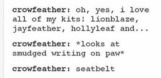 Text - crowfeather: oh, yes, i love all of my kits! lionblaze, jayfeather, hollyleaf and... crowfeather: *looks at smudged writing on paw* crowfeather: seatbelt