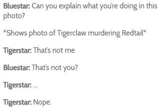 Text - Bluestar: Can you explain what youre doing in this photo? *Shows photo of Tigerclaw murdering Redtail Tigerstar: That's not me Bluestar: That's not you? Tigerstar. Tigerstar: Nope.