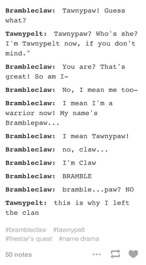 Text - Brambleclaw: Tawnypaw! Guess what? Tawnypelt: Tawnypaw? Who's she? I'm Tawnypelt now, if you don't mind. Brambleclaw: You are? That's great! So am I- Brambleclaw: No, I mean me too- Brambleclaw I mean I'm a warrior now! My name's Bramblepaw... Brambleclaw: I mean Tawnypaw! Brambleclaw: no, claw... Brambleclaw: I'm Claw Brambleclaw: BRAMBLE Brambleclaw: bramble...paw? NO Tawnypelt: this is why I left the clan #brambleclaw #tawnypelt #firestar's quest #name drama 50 notes