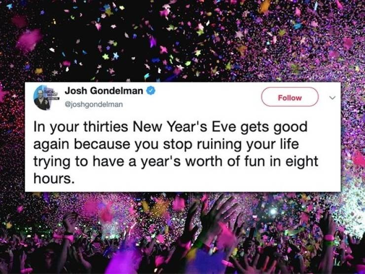twitter post In your thirties New Year's Eve gets good again because you stop ruining your life trying to have a year's worth of fun in eight hours.