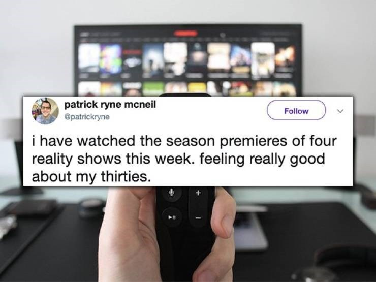 twitter post i have watched the season premieres of four reality shows this week. feeling really good about my thirties.