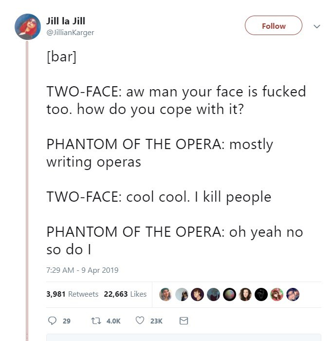 twitter post [bar] TWO-FACE: aw man your face is fucked too. how do you cope with it? PHANTOM OF THE OPERA: mostly writing operas TWO-FACE: cool cool. I kill people PHANTOM OF THE OPERA: oh yeah no so do I