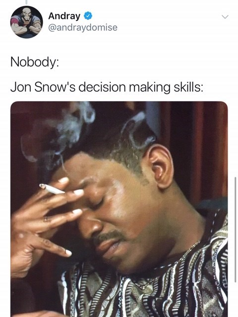 Nose - Andray @andraydomise Nobody: Jon Snow's decision making skills: