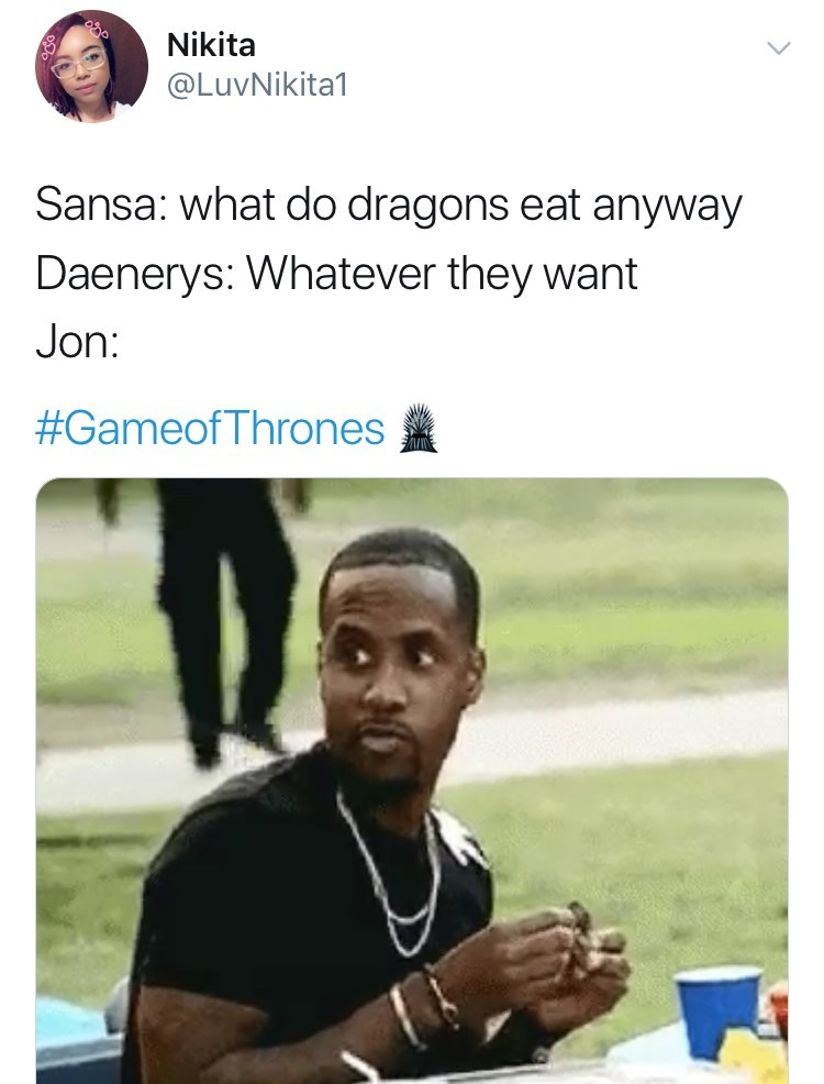 Text - Nikita @LuvNikita1 Sansa: what do dragons eat anyway Daenerys: Whatever they want Jon: #GameofThrones