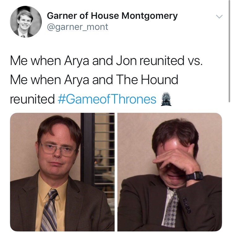 Text - Garner of House Montgomery @garner_mont Me when Arya and Jon reunited vs. Me when Arya and The Hound reunited #GameofThrones