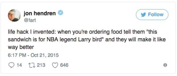 "Text - jon hendren Follow @fart life hack I invented: when you're ordering food tell them ""this sandwich is for NBA legend Larry bird"" and they will make it like way better 6:17 PM-Oct 21, 2015 14 t213 646"