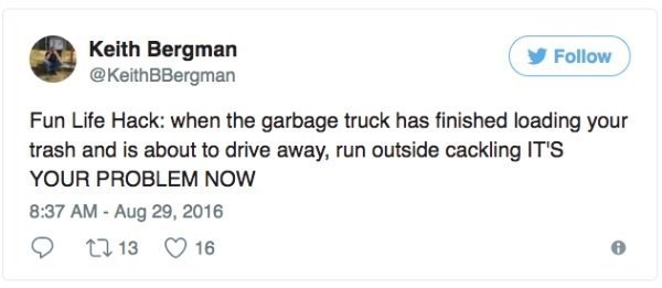 Text - Keith Bergman @KeithBBergman Follow Fun Life Hack: when the garbage truck has finished loading your trash and is about to drive away, run outside cackling ITS YOUR PROBLEM NOW 8:37 AM-Aug 29, 2016 t 13 16