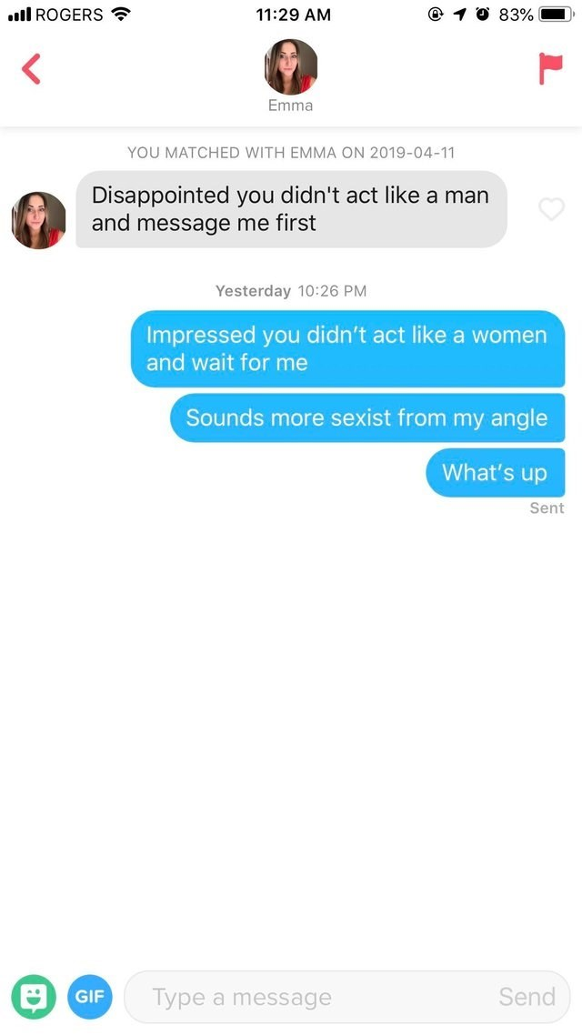 tinder messages Disappointed you didn't act like a man and message me first Yesterday 10:26 PM Impressed you didn't act like a women and wait for me Sounds more sexist from my angle What's up Sent 3 Send Type a message GIF