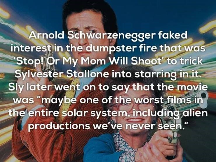 """Text - Arnold Schwarzenegger faked interest in the dumpster fire that was Stop! Or My Mom Will Shoot to trick Sylvester Stallone into starring in it Sly later went on to say that the movie was """"maybe one of the worst films in the entire solar system, including alien productions we've never seen."""""""