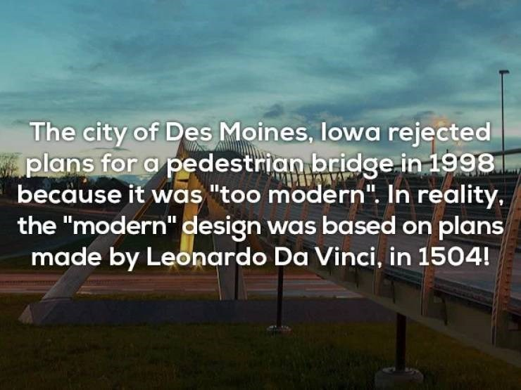 """Text - The city of Des Moines, lowa rejected plans for a pedestrian bridge in 1998 because it was """"too modern"""". In reality, the """"modern"""" design was based on plans made by Leonardo Da Vinci, in 1504!"""