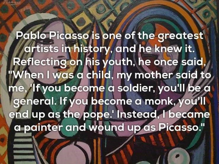 """Font - Pablo Picasso is one of the greatest artists in history, and he knew it. Reflecting on his youth, he once said. """"When I was a child, my mother said to me, lf you become a soldier, you'll be a general. If you become a monk, you'l end up as the pope. Instead, I became apainter and wound up as Picasso."""""""