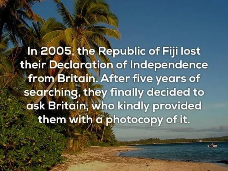 Nature - In 2005, the Republic of Fiji lost their Declaration of Independence from Britain. After five years of searching, they finally decided to ask Britain, who kindly provided them with a photocopy of it.