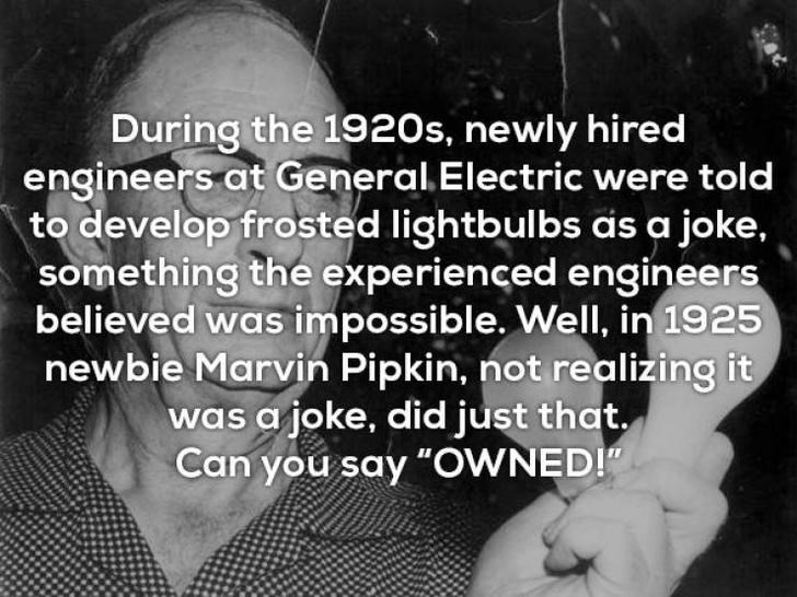 """Text - During the 1920s, newly hired engineers at General Electric were told to develop frosted lightbulbs as a joke, something the experienced engineers believed was impossible, Well, in 1925 newbie Marvin Pipkin, not realizing it was a joke, did just that Can you say """"OWNED!"""""""