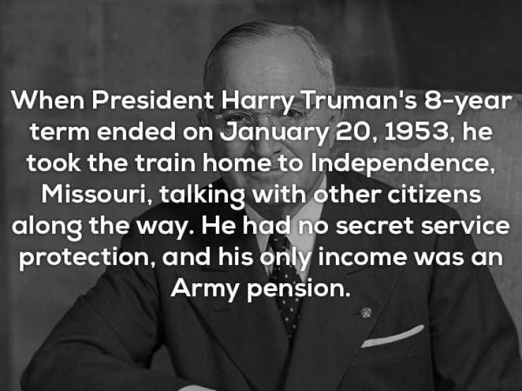 Text - When President Harry Truman's 8-year term ended on January 20, 1953, he took the train home to Independence, Missouri, talking with other citizens along the way. He had no secret service protection, and his only income was an Army pension.