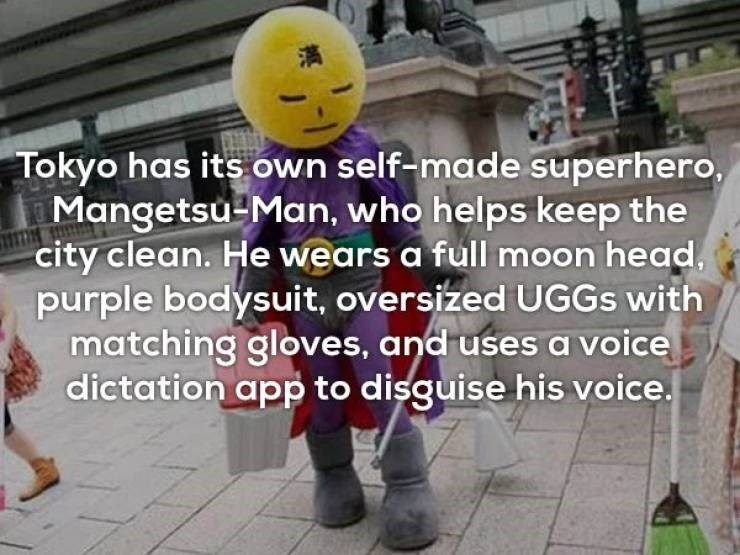 Mascot - Tokyo has its own self-made superhero Mangetsu Man, who helps keep the city clean. He wears a full moon head, purple bodysuit, oversized UGGS with matching gloves, and uses a voice dictation app to disguise his voice.