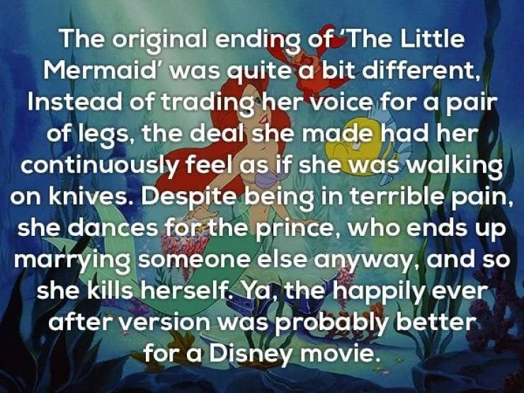 Text - The original ending of The Little Mermaid' was quite a bit different, Instead of trading her voice for a pair of legs, the deal she made had her continuously feel as if she was walking on knives. Despite being in terrible pain, she dances for the prince, who ends up marrying someone else anyway, and so she kills herself. Ya, the happily ever after version was probably better for a Disney movie.