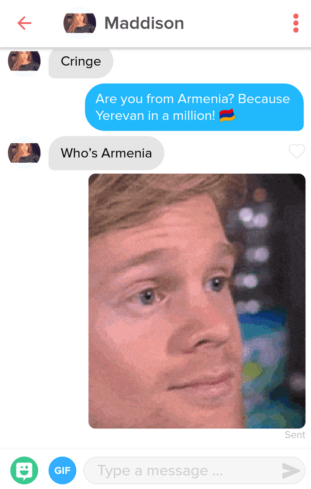 tinder messages Maddison Cringe Are you from Armenia? Because Yerevan in a million! Who's Armenia Sent Type a message. GIF