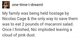 """Tumblr post that reads, """"My family was being held hostage by Nicolas Cage and the only way to save them was to eat two pounds of macaroni salad. Once I finished, Nic imploded leaving a cloud of pink dust"""""""