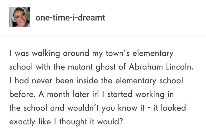 """Tumblr post that reads, """"I was walking around my town's elementary school with the mutant ghost of Abraham Lincoln. I had never been inside the elementary school before. A month later IRL I started working in the school and wouldn't you know it - it looked exactly like I thought it would?"""""""