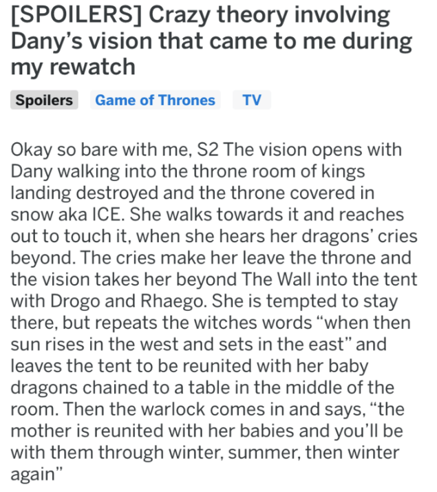 Text - [SPOILERS] Crazy theory involving Dany's vision that came to me during my rewatch Spoilers Game of Thrones TV Okay so bare with me, S2 The vision opens with Dany walking into the throne room of kings landing destroyed and the throne covered in snow aka ICE. She walks towards it and reaches out to touch it, when she hears her dragons' cries beyond. The cries make her leave the throne and the vision takes her beyond The Wall into the tent with Drogo and Rhaego. She is tempted to stay there,