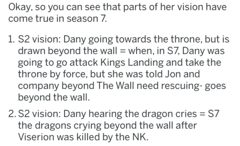Text - Okay, so you can see that parts of her vision have come true in season 7. 1. S2 vision: Dany going towards the throne, but is drawn beyond the wall when, in S7, Dany was going to go attack Kings Landing and take the throne by force, but she was told Jon and company beyond The Wall need rescuing- goes beyond the wall 2. S2 vision: Dany hearing the dragon cries S7 the dragons crying beyond the wall after Viserion was killed by the NK.