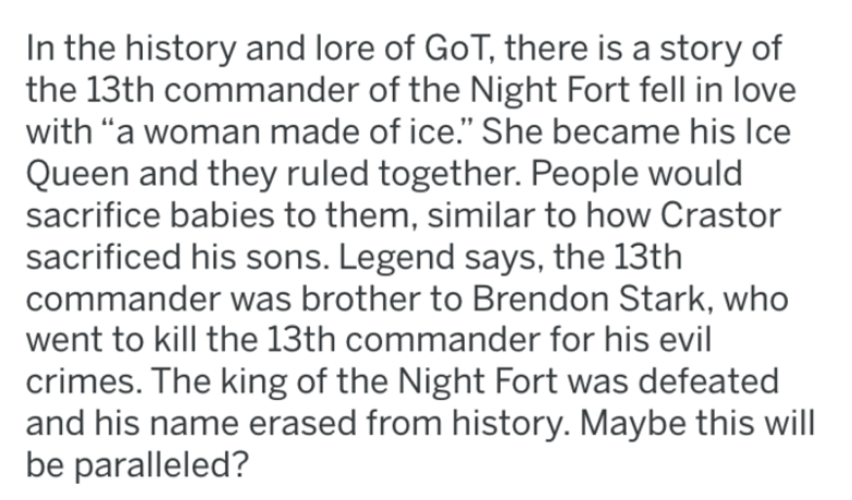 """Text - In the history and lore of GoT, there is a story of the 13th commander of the Night Fort fell in love with """"a woman made of ice."""" She became his Ice Queen and they ruled together. People would sacrifice babies to them, similar to how Crastor sacrificed his sons. Legend says, the 13th commander was brother to Brendon Stark, who went to kill the 13th commander for his evil crimes. The king of the Night Fort was defeated and his name erased from history. Maybe this will be paralleled?"""