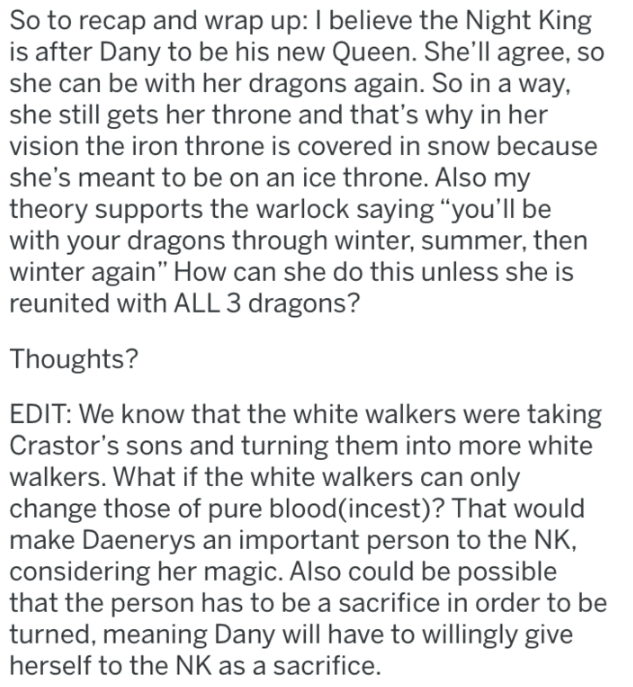 """Text - So to recap and wrap up: I believe the Night King is after Dany to be his new Queen. She'll agree, so she can be with her dragons again. So in a way, she still gets her throne and that's why in her vision the iron throne is covered in snow because she's meant to be on an ice throne. Also my theory supports the warlock saying """"you'll be with your dragons through winter, summer, then winter again"""" How can she do this unless she is reunited with ALL 3 dragons? Thoughts? EDIT: We know that th"""