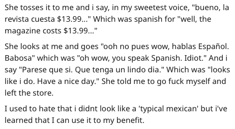 """Text - She tosses it to me and i say, in my sweetest voice, """"bueno, la revista cuesta $13.99.."""" Which was spanish for """"well, the magazine costs $13.99..."""" She looks at me and goes """"ooh no pues wow, hablas Español. Babosa"""" which was """"oh wow, you speak Spanish. Idiot."""" And i say """"Parese que si. Que tenga un lindo dia."""" Which was """"looks like i do. Have a nice day."""" She told me to go fuck myself and left the store. I used to hate that i didnt look like a 'typical mexican' but i've learned that I can"""