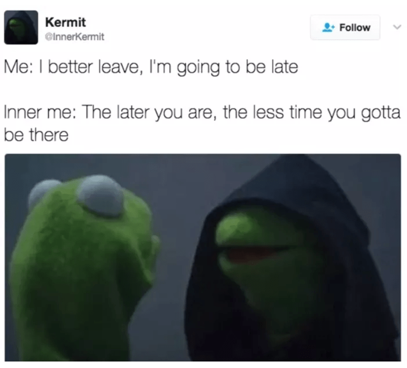 meme - Green - Kermit Follow @InnerKermit Me: I better leave, I'm going to be late Inner me: The later you are, the less time you gotta be there