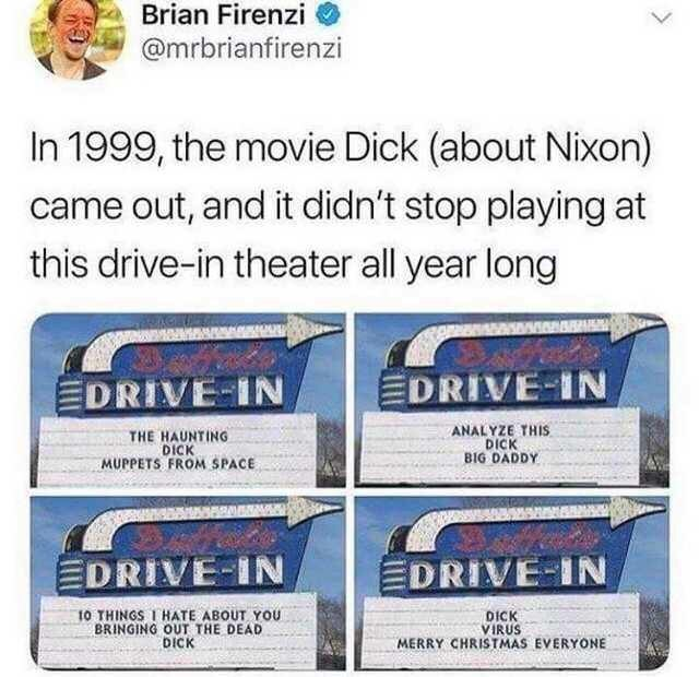 meme - Brian Firenzi @mrbrianfirenzi In 1999, the movie Dick (about Nixon) came out, and it didn't stop playing at this drive-in theater all year long EDRIVE-IN EDRIVE IN ANALYZE THIS DICK BIG DADDY THE HAUNTING DICK MUPPETS FROM SPACE EDRIVE-IN EDRIVE-IN 10 THINGS I HATE ABOUT YOU BRINGING OUT THE DEAD DICK DICK VIRUS MERRY CHRISTMAS EVERYONE