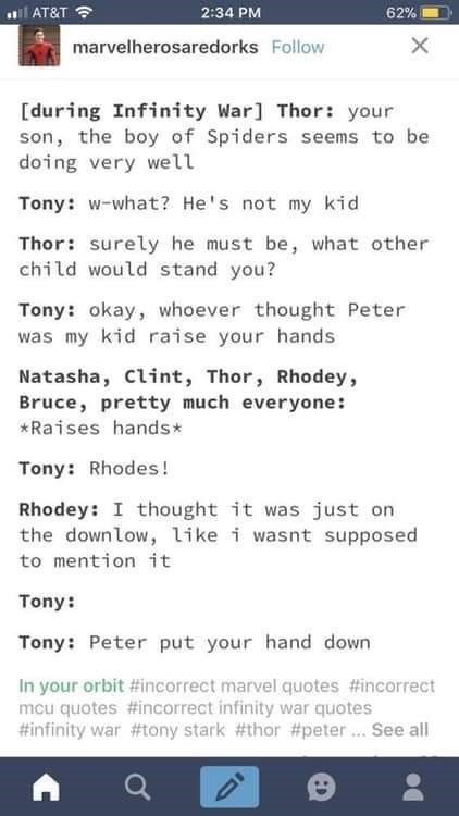 meme - Text - AT&T 2:34 PM 62% marvelherosaredorks Follow [during Infinity War] Thor: your son, the boy of Spiders seems to be doing very well Tony: w-what? He's not my kid Thor: surely he must be, what other child would stand you? Tony: okay, whoever thought Peter was my kid raise your hands Natasha, clint, Thor, Rhodey, Bruce, pretty much everyone: *Raises hands* Tony: Rhodes ! Rhodey: I thought it was just on the downlow, like i wasnt supposed to mention it Tony: Tony: Peter put your hand dow