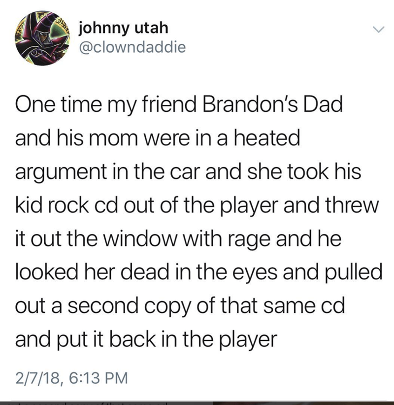 meme - Text - johnny utah @clowndaddie One time my friend Brandon's Dad and his mom were in a heated argument in the car and she took his kid rock cd out of the player and threw it out the window with rage and he looked her dead in the eyes and pulled out a second copy of that same cd and put it back in the player 2/7/18, 6:13 PM